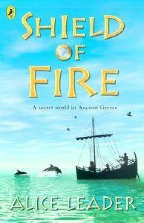 Shield Of Fire: A Secret World In Ancient Greece by Alice Leader