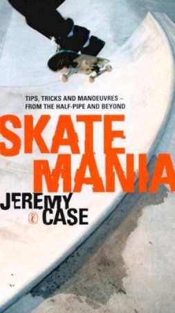 Skate Mania: Tips, Tricks And Manoeuvres by Jeremy Case