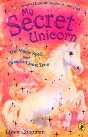 My Secret Unicorn: Magic Spell And Dreams Come True by Linda Chapman