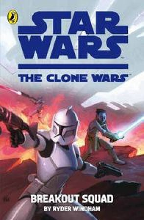 Star Wars: Clone Wars: Breakout Squad by Ryder Windham