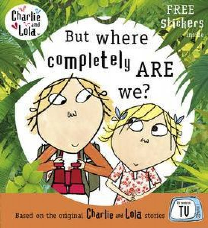 Charlie and Lola: But Where Completely Are We? by Lauren Child