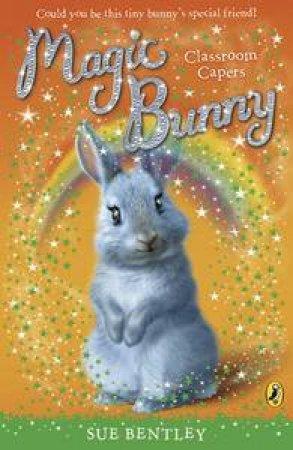 Magic Bunny: Classroom Capers by Sue Bentley