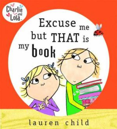 Charlie & Lola: Excuse Me But That Is My Book by Lauren Child