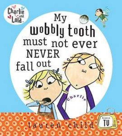Charlie & Lola: My Wobbly Tooth Must Not Ever Never Fall Out by Lauren Child