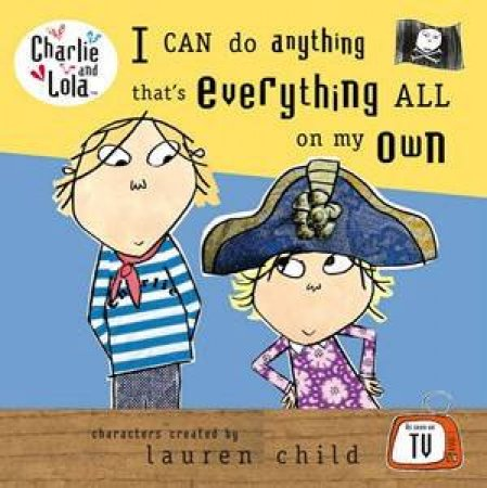 Charlie And Lola: I Can Do Anything That's Everything All On My Own by Lauren Child