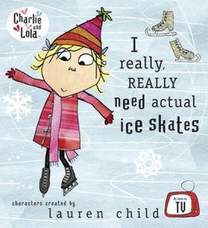 Charlie and Lola: I Really, Really Need Actual Ice Skates by Lauren Child