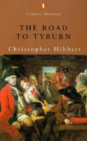 Penguin Classic History: The Road To Tyburn by Christopher Hibbert