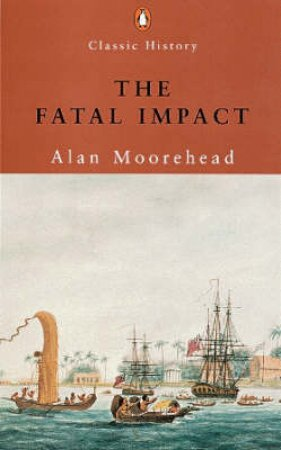 Fatal Impact: The Invasion Of The South Pacific 1767-1840 by Alan Moorehead