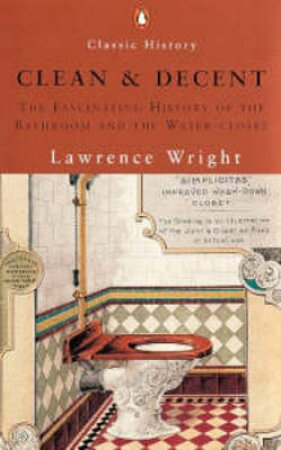 Clean & Decent: The Fascinating History Of The Bathroom & WC by Lawrence Wright