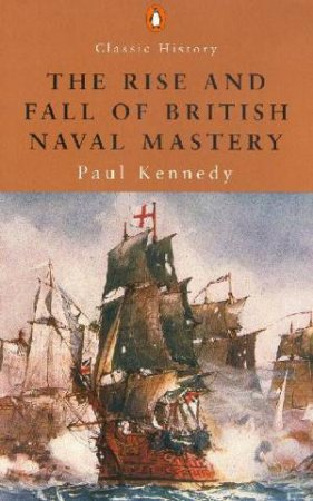 The Rise And Fall Of British Naval Mastery by Paul M Kennedy