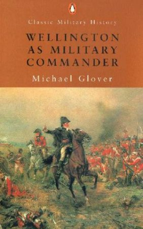 Penguin Classic Military History: Wellington As Military Commander by Michael Glover