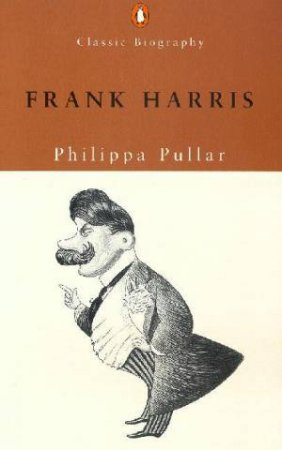 Penguin Classic Biography: Frank Harris by Philippa Pullar