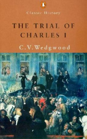 Penguin Classic History: The Trial Of Charles I by C V Wedgwood
