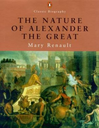The Nature Of Alexander The Great by Mary Renault