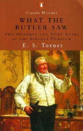What The Butler Saw: 250 Years Of The Servant Problem by E S Turner
