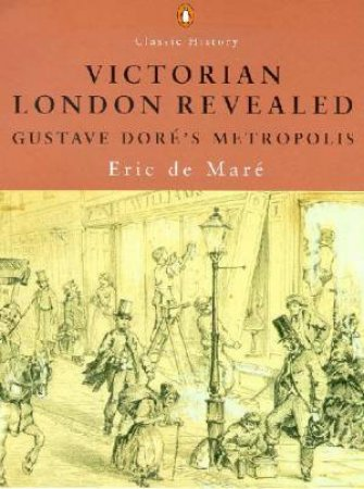 Penguin Classic History: Victorian London Revealed by Eric De Mare