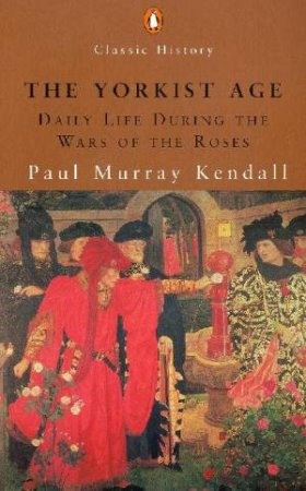Penguin Classic History: The Yorkist Age: Daily Life During The Wars Of The Roses by Paul Murray Kendall