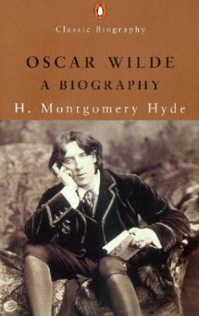 Penguin Classic Biography: Oscar Wilde: A Biography by H Montgomery Hyde