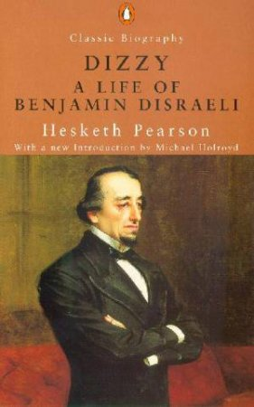Dizzy: A Life Of Benjamin Disraeli, Earl Of Beaconsfield by Hesketh Pearson