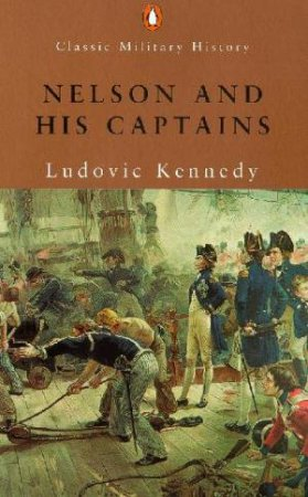 Penguin Classic Military History: Nelson And His Captains by Ludovic Kennedy