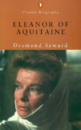 Penguin Classic Biography: Eleanor Of Aquitaine by Desmond Seward