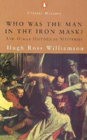 Penguin Classic History: Who Was The Man In The Iron Mask? And Other Historical Mysteries by Hugh Ross Williamson