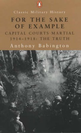 For The Sake Of Example: Capital Courts Martial 1914 - 1918, The Truth by Anthony Babington