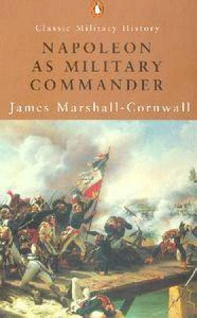 Penguin Classic Military History: Napoleon As Military Commander by James Marshall-Cornwall