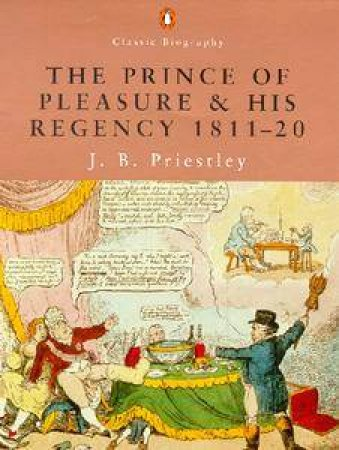 Penguin Classic Biography: The Prince Of Pleasure & His Regency 1811-20 by J B Priestley