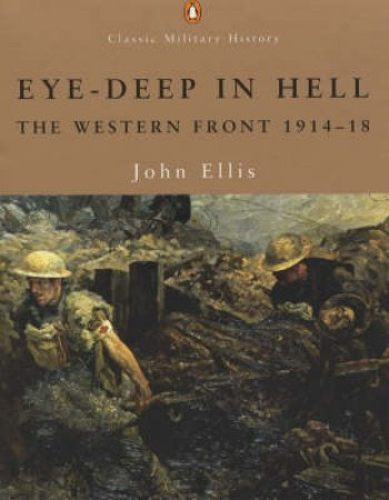Eye Deep In Hell: The Western Front 1914-1918 by John Ellis