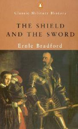 Penguin Classic Military History: The Shield And The Sword by Ernle Bradford