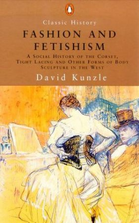 Penguin Classic History: Fashion And Fetishism: A Social History Of The Corset by David Kunzle
