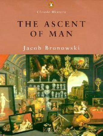 Penguin Classic History: The Ascent Of Man by Jacob Bronowski