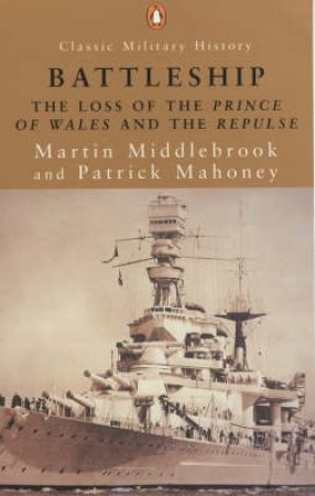 Battleship: The Loss Of The Prince Of Wales & The Repulse by Martin Middlebrook