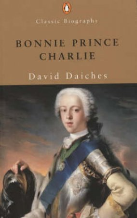 Bonnie Prince Charlie: The Life And Times Of Charles Edward Stuart by David Daiches