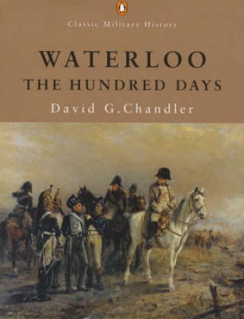 Penguin Classic Military History: Waterloo: The Hundred Days by David G Chandler