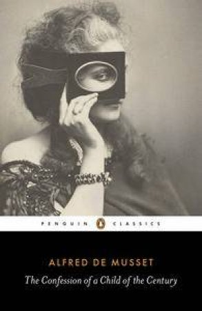 Penguin Classics: The Confession of a Child of the Century by Alfred de Musset