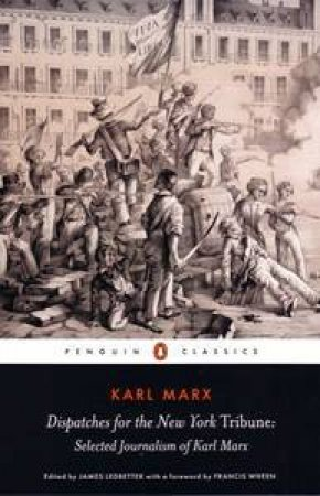 Dispatches For The New York Tribune: Selected Journalism Of Karl Marx by Karl Marx