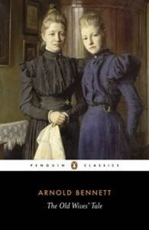Penguin Classics: The Old Wives' Tale by Arnold Bennett