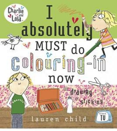 Charlie & Lola: I Absolutely Must Do Colouring-In Now by Lauren Child