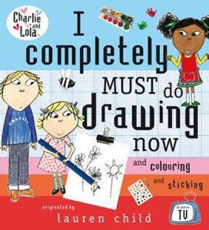 Charlie And Lola: I Completely Must Do Drawing Now by Lauren Child