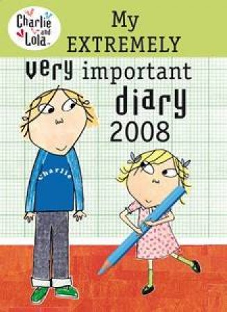 Charlie And Lola: My Extremely Very Important Diary 2008 by Lauren Child