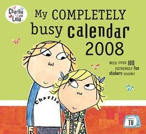 Charlie And Lola: My Completely Busy Calendar 2008 by Lauren Child