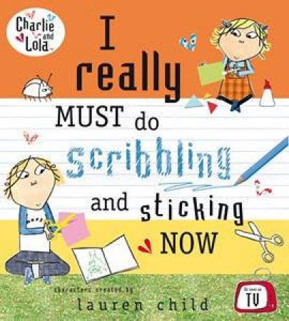Charlie and Lola: I Really Must do Sticking and Scribbling Now by Lauren Child