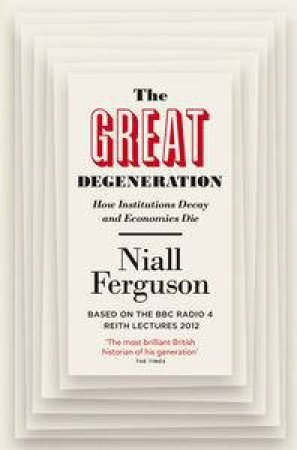 The Great Degeneration: How Institutions Decay and Economies Die by Niall Ferguson