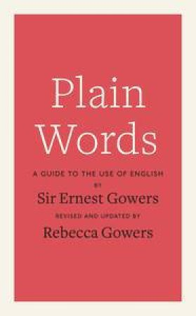 Plain Words by Ernest Gowers &  Rebecca Gowers