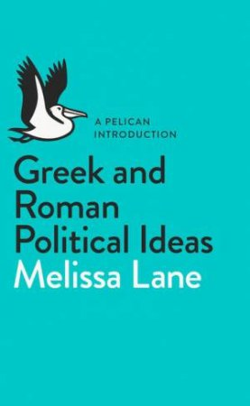 A Pelican Introduction: Greek and Roman Political Ideas by Melissa Lane