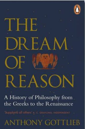 The Dream Of Reason: A History Of Western Philosophy From The Greeks To The Renaissance by Anthony Gottlieb