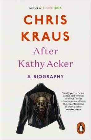 After Kathy Acker: A Literary Biography by Chris Kraus