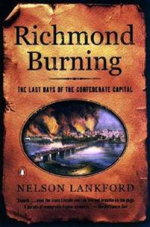 Richmond Burning: The Last Days of the Confederate Capital by Nelson Lankford